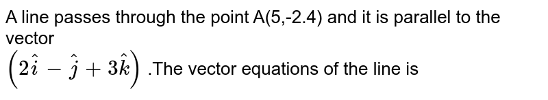 A line  passes through  the point A(5,-2.4)  and it is parallel  to the  vector  <br> `(2hat(i) -hat(j) +3hat(k))` .The  vector  equations  of the   line is