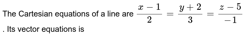 The  Cartesian equations  of a line  are `(x-1)/(2)=(y+2)/(3) =(z-5)/(-1)` . Its vector  equations  is