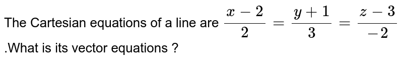 The  Cartesian  equations  of a  line are `(x-2)/(2)=(y+1)/(3)  =(z-3)/(-2)` .What  is its  vector  equations ?