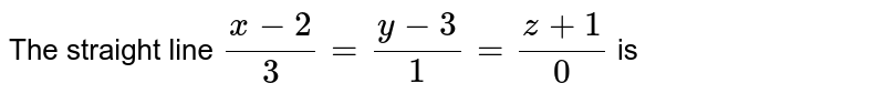 The  straight  line `(x-2)/(3)=(y-3)/(1)=(z+1)/(0)` is