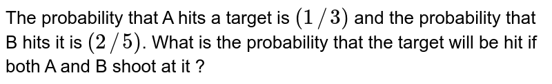 The probability that A hits a target is `(1//3)` and the probability that B hits it is `(2//5)`. What is the probability that the target will be hit if both A and B shoot at it ?
