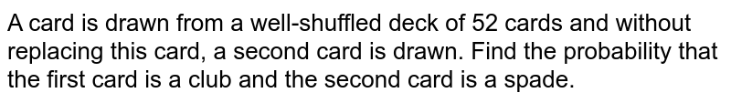 A card is drawn from a well-shuffled deck of 52 cards and without replacing this card, a second card is drawn. Find the probability that the first card is a club and the second card is a spade.