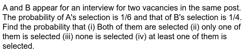 A and B appera for an interview for two vacancies in the same post. The probability of A's selection is `.^(1)//_(6)` and that of B's selection is ¼. Find the probability that <br> (i) Both of them are selected <br> (ii) only one of them is selected <br> (iii) none is selected <br> (iv) at least one of them is selected.