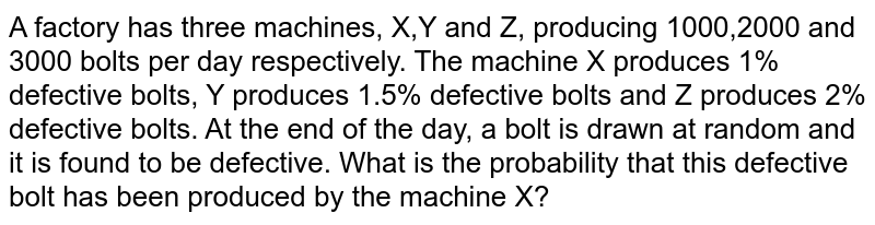 A factory has three machines, X,Y and Z, producing 1000,2000 and 3000 bolts per day respectively. The machine X produces 1% defective bolts, Y produces 1.5% defective bolts and Z produces 2% defective bolts. At the end of the day, a bolt is drawn at random  and it is found to be defective. What is the probability that this defective bolt has been produced by the machine X?