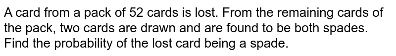 A card from a pack of 52 cards is lost. From the remaining cards  of the pack, two cards are drawn and are found to be both spades. Find the probability of the lost card being a spade.