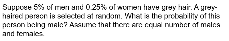 Suppose 5% of men and 0.25% of women have grey hair. A grey-haired person is selected at random. What is the probability of this person being male? Assume that there are equal number of males and females.