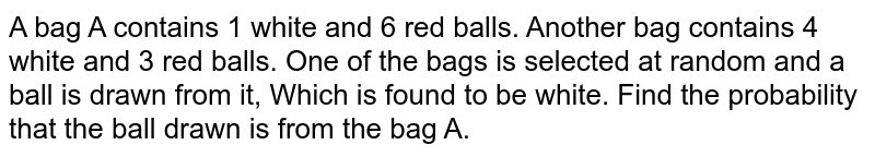A bag A contains 1 white and 6 red balls. Another bag contains 4 white and 3 red balls. One of the bags is selected at random and a ball is drawn from it, Which is found to be white. Find the probability that the ball drawn is from the bag A.