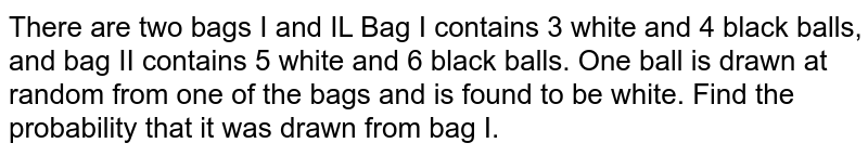 There are two bags I and IL Bag I contains 3 white and 4 black balls, and bag II contains 5 white and 6 black balls. One ball is drawn at random from one of the bags and is found to be white. Find the probability that it was drawn from bag I.