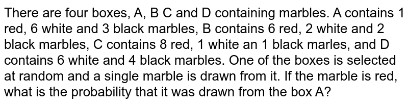 There are four boxes, A, B C and D containing marbles. A contains 1 red, 6 white and 3 black marbles, B contains 6 red, 2 white and 2 black marbles, C contains 8 red, 1 white an 1 black marles, and D contains 6 white and 4 black marbles. One of the boxes is selected at random and a single marble is drawn  from it. If the marble is red, what is the probability that it was drawn from the box A?