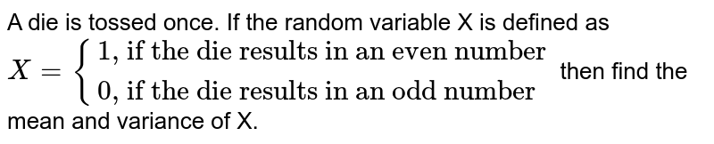 """A die is tossed once. If the random variable X is defined as <br> `X={{:(""""1, if the die results in an even number""""),(""""0, if the die results in an odd number""""):}` then find the mean and variance of X."""