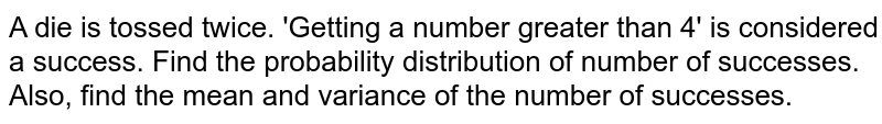 A die is tossed twice. 'Getting a number greater than 4' is considered a success. Find the probability distribution of number of successes. Also, find the mean and variance of the number of successes.