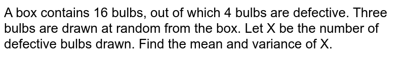 A box contains 16 bulbs, out of which 4 bulbs are defective. Three bulbs are drawn at random from the box. Let X be the number of defective bulbs drawn. Find the mean and variance of X.