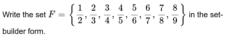 Write the set `F={(1)/(2), (2)/(3),(3)/(4),(4)/(5),(5)/(6),(6)/(7),(7)/(8),(8)/(9)}` in the set- builder form.