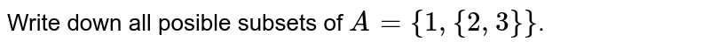 Write down all posible subsets of `A={1,{2,3}}`.