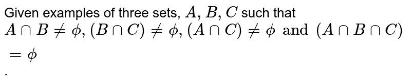 Given examples of three sets, ` A,B, C` such that ` A cap B ne phi , (B cap C) ne phi, (A cap C) ne phi and (A cap B cap C) = phi`.
