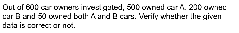 Out of 600 car owners investigated, 500 owned car A, 200 owned car B and 50 owned both A and B cars. Verify whether the given data is correct or not.