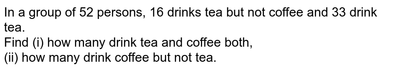 In a group of 52 persons, 16 drinks tea but not coffee and 33 drink tea. <br> Find (i) how many drink tea and coffee both, <br> (ii) how many drink coffee but not tea.