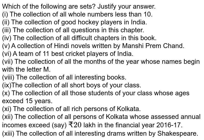 Which of the following are sets? Justify your answer. <br> (i) The collection of all whole numbers less than 10. <br> (ii) The collection of good hockey players in India. <br> (iii) The collection of all questions in this chapter. <br> (iv) The collection of all difficult chapters in this book. <br> (v) A collection of Hindi novels written by Manshi Prem Chand. <br> (vi) A team of 11 best cricket players of India. <br> (vii) The collection of all the months of the year whose names begin with the letter M. <br> (viii) The collection of all intersesting books. <br> (ix)The collection of all short boys of your class. <br> (x) The collection of all those students of your class whose ages exceed 15 years. <br> (xi) The collection of all rich persons of Kolkata. <br> (xii) The collection of all persons of Kolkata whose assessed annual incomes exceed (say) `? 20` lakh in the financial year 2016-17. <br> (xiii) The collection of all interesting drams written by Shakespeare.