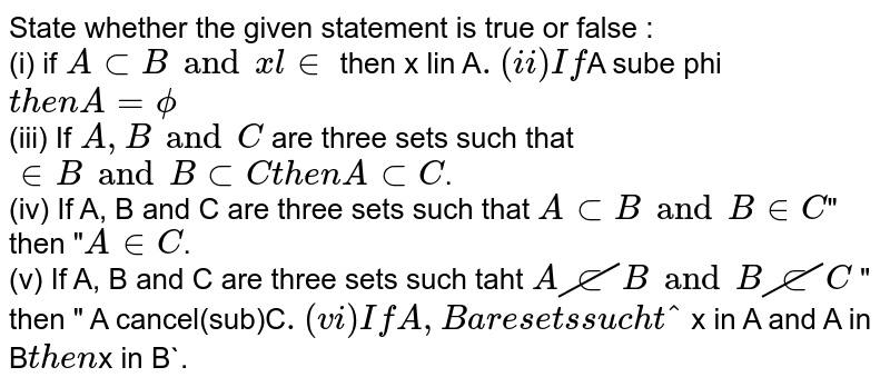 """State whether the given statement is true or false : <br> (i) if `A sub B and  x lin ` then x lin A`. <br> (ii) If `A sube phi` then A = phi ` <br> (iii) If `A,B and C` are three sets such that `  in B and B sub C then A sub C `. <br> (iv) If A, B and C are three sets such that `A sub B and B in C `"""" then """"`A in C`. <br> (v) If A, B  and C are three sets such taht ` A cancel(sub) B and B cancel(sub)C` """" then """" A cancel(sub)C`. <br> (vi) If A, B are sets such that ` x in A and A in B` then `x in B`."""