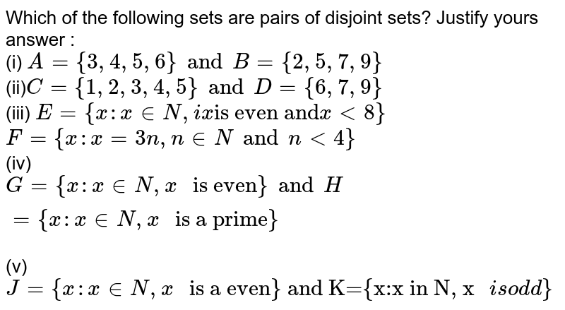 """Which of the following sets are pairs of disjoint sets? Justify yours answer : <br> (i) `A = {3,4,5,6}  and B={2,5,7,9}` <br> (ii)` C={1,2,3,4,5} and  D={6,7,9}` <br> (iii) ` E={x:x in N, ix """"is even and"""" x lt 8}` <br> ` F={x:x =3n,n in N and n lt 4}` <br> (iv) `G={x:x  in N,x """" is even""""} and H ={x:x in N, x """" is a prime"""" }` <br> (v) `J={x:x in N,x """" is a even} and K={x:x in N, x """"is odd""""}`"""