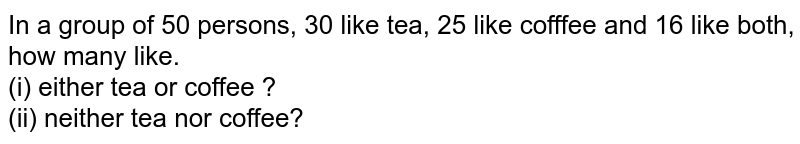 In a  group of 50 persons, 30 like tea, 25 like cofffee and 16 like both, how many like. <br> (i) either tea or coffee ? <br> (ii) neither tea nor coffee?