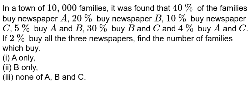 In a town of `10,000` families, it was found that `40%` of the families buy newspaper `A, 20%`, buy newspaper, `B 10%` buy newspaper `C,5%` buy A and `B,30%` but B and C and `4%` but A and C. If `2%` buy all the three newspapers, find the number of families which buy. <br> (i) A only, <br> (ii) B only, <br> (iii) none of A, B and C.