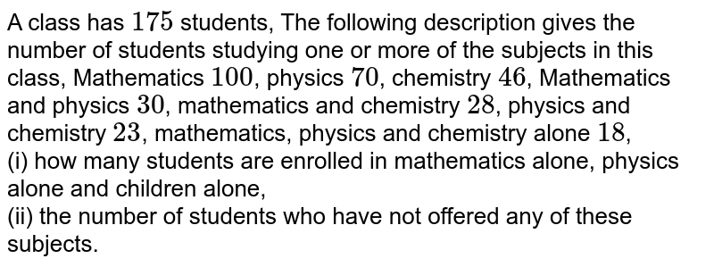 A class has 175 students, The following description gives the numberf of students studying one or more of the subjects in this class, Mathematics 100, physics 70, chemistry 46, Mathematics and physics 30,mathematics and chemistry 28, physics and chemistry 23, mathematics, physics and chemistry alone, <br> (i) how many students are enrolled in mathematics alone, physics alone and chirldren alone, <br> (ii) the number of students who have not offered any of these subjects.
