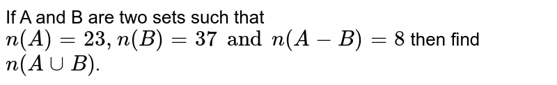 If A and B are two sets such that `n(A) =23, n(B)=37 and n(A - B) =8` then find ` n(Acup B)`.
