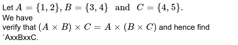 """Let `A={1,2},B={3,4}"""" and """"C={4,5}.` <br> We have <br> verify that `(AxxB)xxC=Axx(BxxC)` and hence find `AxxBxxC."""