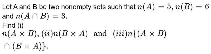 """Let A and B be two nonempty sets such that `n(A)=5,n(B)=6` and `n(AnnB)=3.` <br> Find (i) `n(AxxB), (ii) n(BxxA)"""" and """"(iii) n{(AxxB)nn(BxxA)}.`"""
