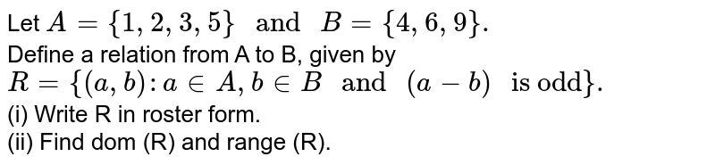 """Let `A={1,2,3,5}"""" and """"B={4,6,9}.` <br> Define a relation from A to B, given  by <br> `R={(a,b):a inA,b inB"""" and """"(a-b)"""" is odd""""}.` <br> (i) Write R in roster form. <br> (ii) Find dom (R) and range (R)."""