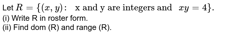 """Let `R={(x,y):"""" x and y are integers and """"xy=4}.` <br> (i) Write R in roster form. <br> (ii) Find dom (R) and range (R)."""