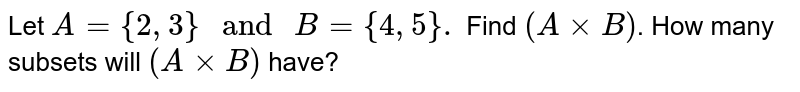 """Let `A={2,3}"""" and """"B={4,5}.` Find `(AxxB)`. How many subsets will `(AxxB)` have?"""
