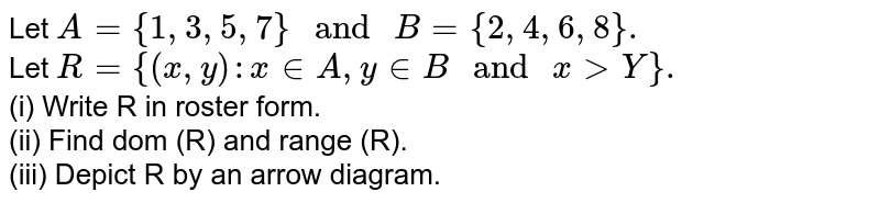 """Let `A={1,3,5,7}"""" and """"B={2,4,6,8}.` <br> Let `R={(x,y):x inA,y inB"""" and """"xgtY}.` <br> (i) Write R in roster form. <br> (ii) Find dom (R) and range (R). <br> (iii) Depict R by an arrow diagram."""