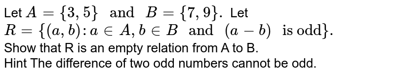 """Let `A={3,5}"""" and """"B={7,9}.` Let `R={(a,b):a in A,b inB"""" and """"(a-b)"""" is odd""""}.`  <br> Show that R is an empty relation from A to B. <br> Hint The difference of two odd numbers cannot be odd."""