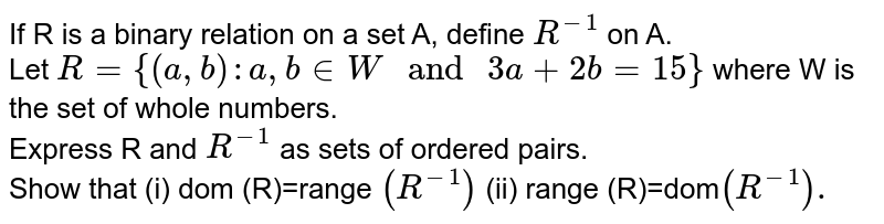 """If R is a binary relation on a set A, define `R^(-1)` on A. <br> Let `R={(a,b):a,b inW"""" and """"3a+2b=15}` where W is the set of whole numbers. <br> Express R and `R^(-1)` as sets of ordered pairs. <br> Show that (i) dom (R)=range `(R^(-1))` (ii) range (R)=dom`(R^(-1)).`"""