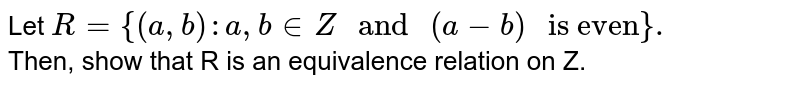 """Let `R={(a,b):a,b inZ"""" and """"(a-b)"""" is even""""}.` <br> Then, show that R is an equivalence relation on Z."""