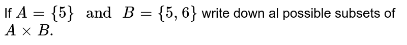 """If `A={5}"""" and """"B={5,6}` write down al possible subsets of `AxxB.`"""