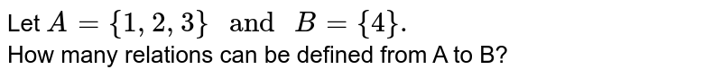 """Let `A={1,2,3}"""" and """"B={4}.` <br> How many relations can be defined from A to B?"""