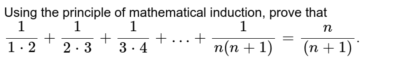 Using the  principle of mathematical induction, prove that  <br> ` 1/(1*2)+1/(2*3)+1/(3*4)+…+1/(n(n+1)) = n/((n+1)) `.