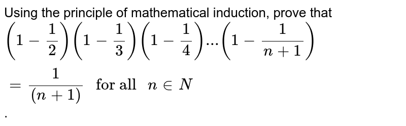 """Using the  principle of mathematical induction, prove that <br> `(1-1/2)(1-1/3)(1-1/4)...(1-1/(n+1))= 1/((n+1))"""" for all """" n in N`."""