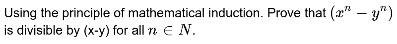 Using the  principle of mathematical induction. Prove that `(x^(n)-y^(n))` is divisible by (x-y) for all ` n in N`.