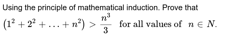 """Using the  principle of mathematical induction. Prove that `(1^(2)+2^(2)+…+n^(2)) gt n^(3)/3 """" for all values of """" n in N`."""
