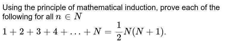 Using the principle of mathmatical induction, prove each of the following for all `n in N` <br> `1+2+3+4+…+N=1/2 N(N+1)`.