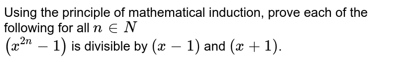Using the principle of mathmatical induction, prove each of the following for all `n in N` <br> `(x^(2n)-1)` is divisible by (x-1) , where ` x ne 1`.