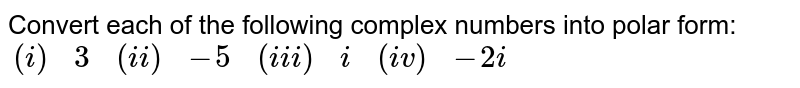 Convert each of the following complex numbers into polar form: <br> `{:((i),3,(ii),-5,(iii),i,(iv),-2i):}`