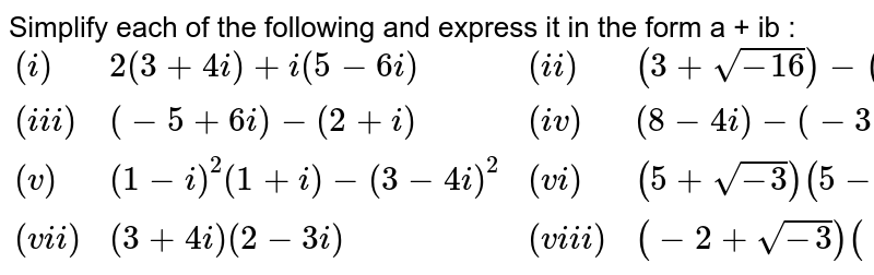 Simplify each of the following and express it in the form a + ib : <br> `{:((i),2(3+4i)+i(5-6i),(ii),(3+sqrt(-16))-(4-sqrt(-9))),((iii),(-5+6i)-(2+i),(iv),(8-4i)-(-3+5i)),((v),(1-i)^(2)(1+i)-(3-4i)^(2),(vi),(5+sqrt(-3))(5-sqrt(-3))),((vii),(3+4i)(2-3i),(viii),(-2+sqrt(-3))(-3+2 sqrt(-3))):}`