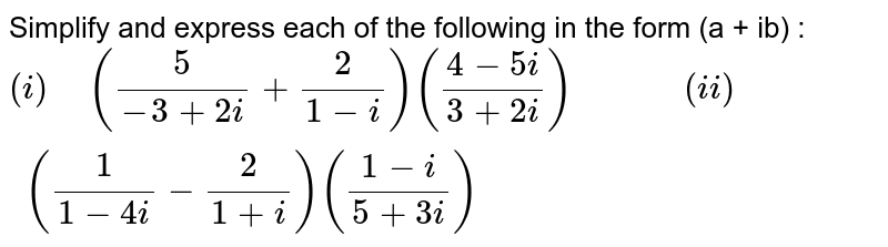 """Simplify and express each of the following in the form (a + ib) : <br> `(i)"""" """"((5)/(-3+2i)+(2)/(1-i))((4-5i)/(3+2i))""""         """"(ii)"""" """"((1)/(1-4i)-(2)/(1+i))((1-i)/(5+3i))`"""