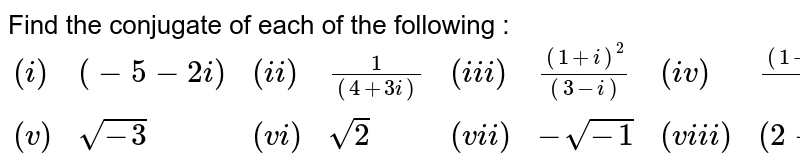 Find the conjugate of each of the following : <br> `{:((i),(-5-2i),(ii),(1)/((4+3i)),(iii),((1+i)^(2))/((3-i)),(iv),((1+i)(2+i))/((3+i))),((v),sqrt(-3),(vi),sqrt(2),(vii),-sqrt(-1),(viii),(2-5i)^(2)):}`