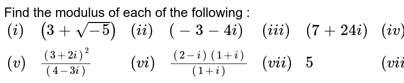 Find the modulus of each of the following : <br> `{:((i),(3+sqrt(-5)),(ii),(-3-4i),(iii),(7+24i),(iv),3i),((v),((3+2i)^(2))/((4-3i)),(vi),((2-i)(1+i))/((1+i)),(vii),5,(viii),(1+2i)(i-1)):}`